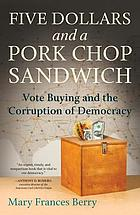 Five dollars and a pork chop sandwich : vote buying and the corruption of democracy