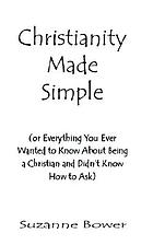 Christianity made simple : or everything you ever wanted to know about being a Christian and didn't know how to ask