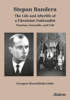 Stepan Bandera : the life and afterlife of a Ukrainian nationalist : Fascism, genocide, and cult