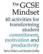 The GCSE Mindset : 40 activities for transforming student commitment, motivation and productivity