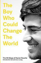 The boy who could change the world : the writings of Aaron Swartz