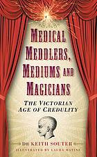 Medical meddlers, mediums & magicians : the Victorian age of credulity