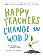 Happy teachers change the world : a guide for cultivating mindfulness in education