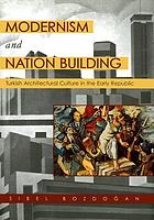 Modernism and nation building : Turkish architectural culture in the early republic
