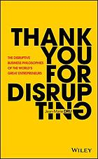Thank you for disrupting : the disruptive business philosophies of the world's great entrepreneurs