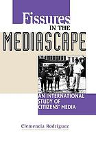 Fissures in the mediascape : an international study of citizens' media