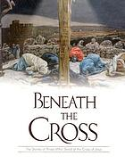 Beneath the cross : the stories of those who stood at the cross of Jesus