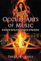 The occult arts of music : an esoteric survey from Pythagoras to pop culture
