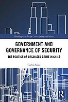 Government and governance of security : the politics of organised crime in Chile