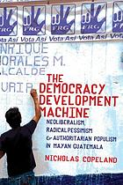 The democracy development machine : neoliberalism, radical pessimism, and authoritarian populism in Mayan Guatemala
