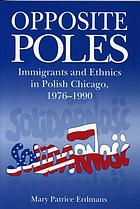 Opposite Poles : immigrants and ethnics in Polish Chicago, 1976-1990