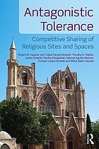 Antagonistic Tolerance Competitive Sharing of Religious Sites and Spaces