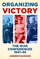 Organizing Victory : the War Conferences 1941-45.