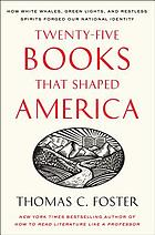Twenty-five books that shaped America : how white whales, green lights, and restless spirits forged our national identity