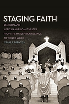 Staging faith : religion and African American theater from the Harlem renaissance to World War II