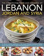 The illustrated food and cooking of Lebanon, Jordan and Syria : a vibrant cuisine explored in 150 classic recipes