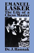 Emanuel Lasker : the life of a chess master : with annotations of more than 100 of his greatest games