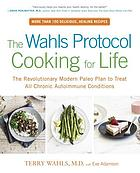 Wahls protocol cooking for life : the revolutionary modern paleo plan to treat all chronic ... autoimmune conditions.