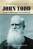 John Todd and the Underground Railroad : biography of an Iowa abolitionist