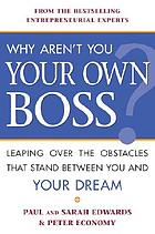 Why aren't you your own boss? : leaping over the obstacles that stand between you and your dream