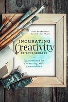 Incubating creativity at your library : a sourcebook for connecting with communities