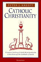 Catholic Christianity : a complete Catechism of Catholic beliefs based on the Catechism of the Catholic Church
