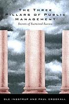 The three pillars of public management : secrets of sustained success