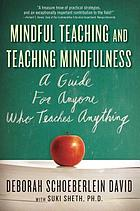 Mindful teaching & teaching mindfulness : a guide for anyone who teaches anything