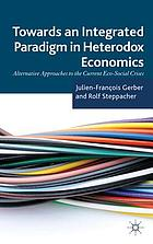 Towards an integrated paradigm in heterodox economics : alternative approaches to the current eco-social crises