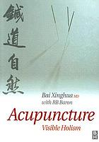 Acupuncture : visible holism : an original interpretation of acupuncture from root to tip