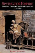 Spying for empire : the great game in Central and South Asia, 1757-1947