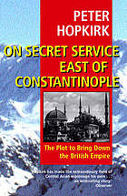 On secret service east of Constantinople : the plot to bring down the British Empire