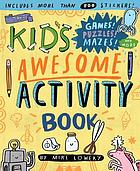 The Kid's Awesome Activity Book : Games! Puzzles! Mazes! and More!.
