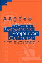 The worlds of Japanese popular culture : gender, shifting boundaries and global cultures