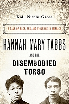 Hannah Mary Tabbs and the disembodied torso : a tale of race, sex, and violence in America