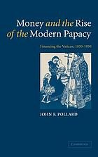 Money and the rise of the modern papacy : financing the Vatican, 1850-1950