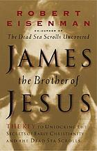 James the brother of Jesus : the key to unlocking the secrets of early Christianity and the Dead Sea Scrolls