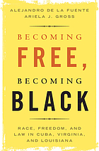 Becoming free, becoming Black : race, freedom, and law in Cuba, Virginia, and Louisiana