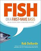 Fish on a first-name basis : how fish is caught, bought, cleaned, cooked, and eaten