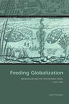 Feeding globalization : Madagascar and the provisioning trade, 1600-1800