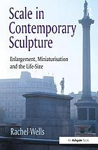 Scale in contemporary sculpture : enlargement, miniaturisation and the life-size