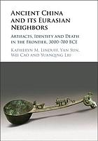 Ancient China and its Eurasian neighbors. Artifacts, identity and death in the frontier, 3000-700 BCE.