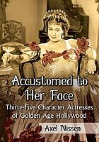 Accustomed to her face : thirty-five character actresses of golden age hollywood