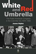 White and red umbrella : the Polish American Congress in the Cold War era, 1944-1988