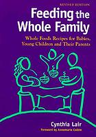 Feeding the whole family : whole foods recipes for babies, young children, and their parents