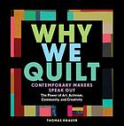 Why we quilt : contemporary makers speak out about the power of art, activism, community, and creativity