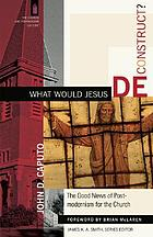 What would Jesus deconstruct? : the good news of postmodernism for the church