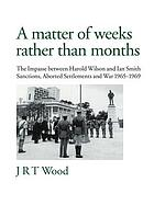A matter of weeks rather than months : the impasse between Harold Wilson and Ian Smith : sanctions, aborted settlements and war, 1965-1969