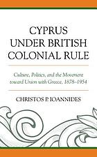 Cyprus under British colonial rule : culture, politics, and the movement toward union with Greece, 1878-1954