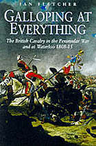 Galloping at everything : the British cavalry in the Peninsular War and at Waterloo, 1808-15 : a reappraisal